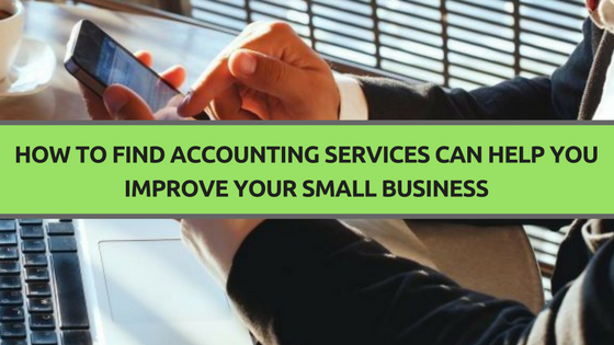 How to Find Accounting Services Can Help You Improve Your Small Business